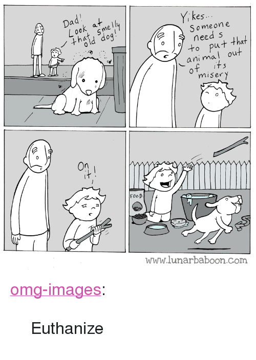 """miser: es.  Someon e  need s  ut that  al out  ani m  miser y  FooD  www.lunarbaboon.com <p><a href=""""https://omg-images.tumblr.com/post/159900249487/euthanize"""" class=""""tumblr_blog"""">omg-images</a>:</p>  <blockquote><p>Euthanize</p></blockquote>"""