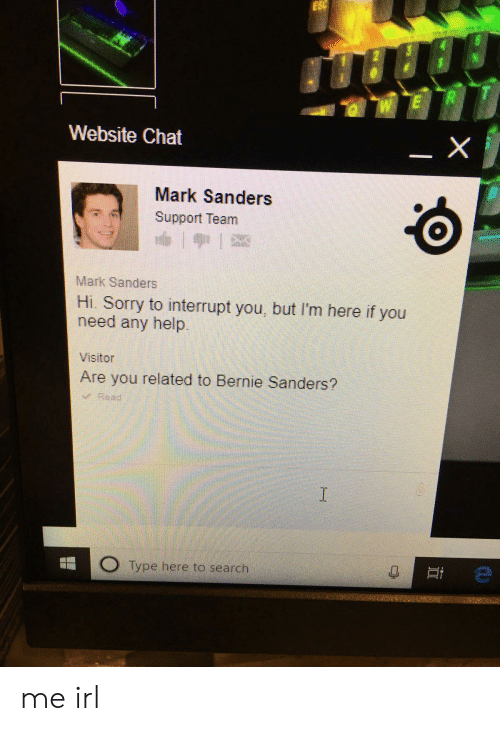 Bernie Sanders, Sorry, and Chat: ESC  E  Website Chat  Mark Sanders  Support Team  Mark Sanders  Hi. Sorry to interrupt you, but I'm here if you  need any help.  Visitor  Are you related to Bernie Sanders?  VRead  I  O Type here to search me irl