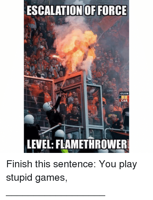 escalation: ESCALATION OF FORCE  CLU  CA  LEVEL: FLAMETHROWER Finish this sentence: You play stupid games, __________________