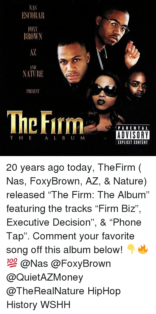 "Memes, Nas, and Parental Advisory: ESCOBAR  OXY  BROWN  IND  NATURE  P'RISENT  Thc Firm  PARENTAL  ADVISORY  EXPLICIT CONTENT  T HE  A L B U M 20 years ago today, TheFirm ( Nas, FoxyBrown, AZ, & Nature) released ""The Firm: The Album"" featuring the tracks ""Firm Biz"", Executive Decision"", & ""Phone Tap"". Comment your favorite song off this album below! 👇🔥💯 @Nas @FoxyBrown @QuietAZMoney @TheRealNature HipHop History WSHH"