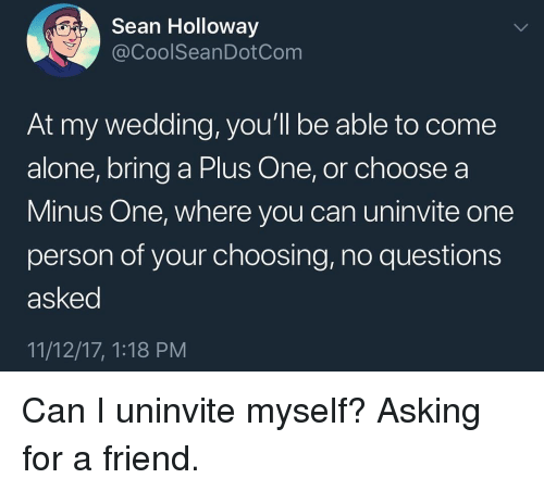 Being Alone, Funny, and Wedding: ESean Holloway  @CoolSeanDotCom  At my wedding, you'll be able to come  alone, bring a Plus One, or choose a  Minus One, where you can uninvite one  person of your choosing, no questions  asked  11/12/17, 1:18 PM Can I uninvite myself? Asking for a friend.