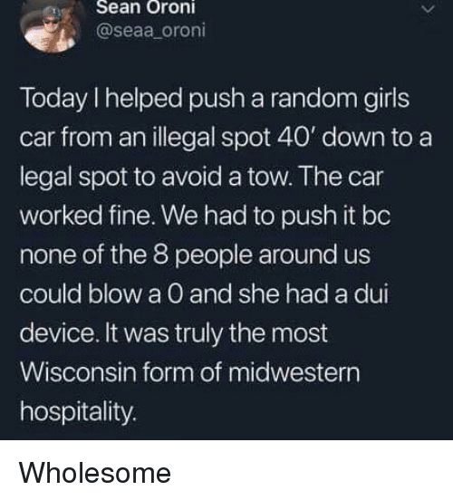 Wisconsin: eSean Oroni  @seaa oroni  Today I helped push a random girls  car from an illegal spot 40' down to a  legal spot to avoid a tow. The car  worked fine. We had to push it bo  none of the 8 people around us  could blow a O and she had a dui  device. It was truly the most  Wisconsin form of midwestern  hospitality. Wholesome