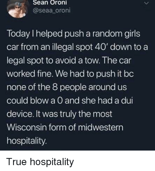 Wisconsin: eSean Oroni  @seaa oroni  Today I helped push a random girls  car from an illegal spot 40' down to a  legal spot to avoid a tow. The car  worked fine. We had to push it bo  none of the 8 people around us  could blow a O and she had a dui  device. It was truly the most  Wisconsin form of midwestern  hospitality. True hospitality