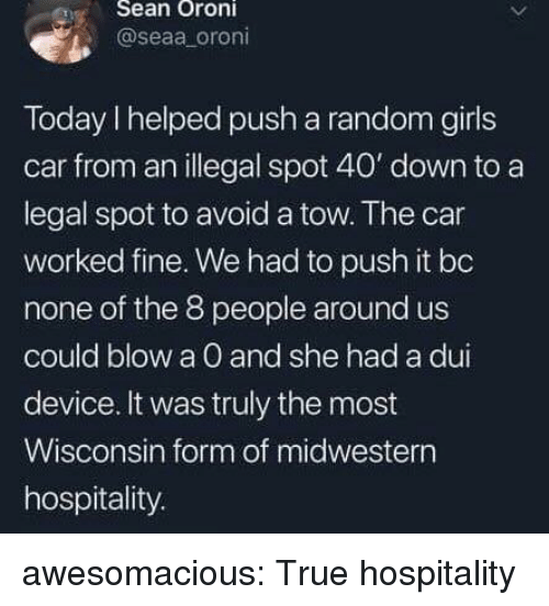Wisconsin: eSean Oroni  @seaa oroni  Today I helped push a random girls  car from an illegal spot 40' down to a  legal spot to avoid a tow. The car  worked fine. We had to push it bo  none of the 8 people around us  could blow a O and she had a dui  device. It was truly the most  Wisconsin form of midwestern  hospitality. awesomacious:  True hospitality