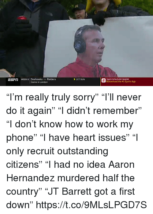 "Aaron Hernandez, Do It Again, and Espn: EsFm WEEK 6 Seahawks vs Raiders  1 ET SUN  TAKE ESPN EVERYWHERE  Download the #1 Sports App ""I'm really truly sorry"" ""I'll never do it again"" ""I didn't remember"" ""I don't know how to work my phone"" ""I have heart issues"" ""I only recruit outstanding citizens"" ""I had no idea Aaron Hernandez murdered half the country"" ""JT Barrett got a first down"" https://t.co/9MLsLPGD7S"