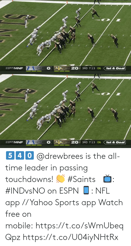 leader: ESFTMNF 7  10-3 20 3RD 7:13 06  6-7  1st & Goal   20 3RD 7:13 | 06  ESPTMNF  6-7  1st & Goal  10-3 5️⃣4️⃣0️⃣  @drewbrees is the all-time leader in passing touchdowns! 👏 #Saints   📺: #INDvsNO on ESPN 📱: NFL app // Yahoo Sports app Watch free on mobile: https://t.co/sWmUbeqQpz https://t.co/U04iyNHtRx