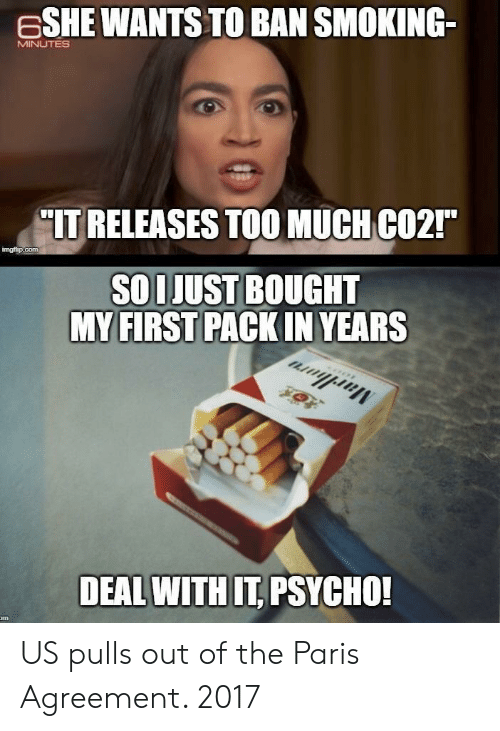 """Smoking, Paris, and Psycho: ESHE WANTS TO BAN SMOKING-  MINUTES  IT RELEASES TOOMUCH CO2""""  imgt p.com  SOLJUST BOUGHT  MY FIRST PACKIN YEARS  DEAL WITH IT PSYCHO! US pulls out of the Paris Agreement. 2017"""