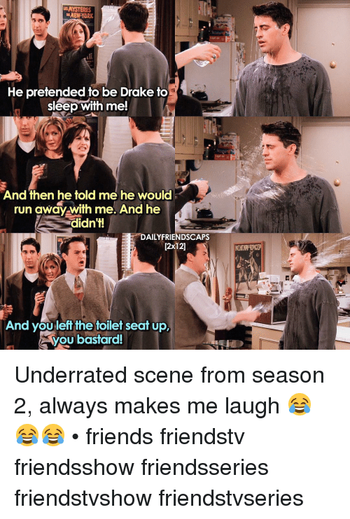 You Bastards: ESMYSTERES  DENEWYORK  He pretended to be Drake to  sleep with me!  And then he told me he would  run away with me. And he  didn't!  DAILY FRIENDSCAPS  12x121  And you left the toilet seat up.  you bastard! Underrated scene from season 2, always makes me laugh 😂😂😂 • friends friendstv friendsshow friendsseries friendstvshow friendstvseries