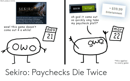 God, Omg, and Revenge: esoft owoboy on twitter  $59.99  Entertainment  $59.99 In Cart  SEKIRO  SHADOWS DIE TWICE  oh god it came out  so quickly omg take  my paycheck pls!!!*  own clever path to vengeance in an all-  Carve your  new adventure from developer FromSoftware,  creators of Bloodborne and the Dark Souls series  Take Revenge. Restore your honor. Kill Ingeniously  wow! this game doesn't  come out 4 a while!  mar  nov  21  *this applies  to every qame Sekiro: Paychecks Die Twice