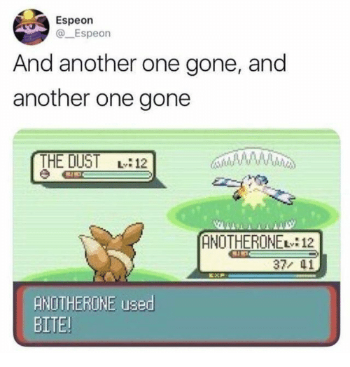 Another One, Another One, and Another: Espeon  @Espeon  And another one gone, and  another one gone  THE DUST L12  ANOTHERONE 12  37/ 41  ANOTHERONE used  BITE!