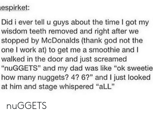 "Staging: espirket:  Did i ever tell u guys about the time I got my  wisdom teeth removed and right after we  stopped by McDonalds (thank god not the  one I work at) to get me a smoothie and I  walked in the door and just screamed  ""nuGGETS"" and my dad was like ""ok sweetie  how many nuggets? 4? 6?"" and I just looked  at him and stage whispered ""aLL"" nuGGETS"