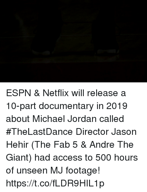 André the Giant, Espn, and Memes: ESPN & Netflix will release a 10-part documentary in 2019 about Michael Jordan called #TheLastDance  Director Jason Hehir (The Fab 5 & Andre The Giant) had access to 500 hours of unseen MJ footage!  https://t.co/fLDR9HIL1p