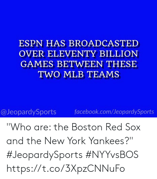 "MLB: ESPN HAS BROADCASTED  OVER ELEVENTY BILLION  GAMES BETWEEN THESE  TWO MLB TEAMS  facebook.com/JeopardySports  @JeopardySports ""Who are: the Boston Red Sox and the New York Yankees?"" #JeopardySports #NYYvsBOS https://t.co/3XpzCNNuFo"