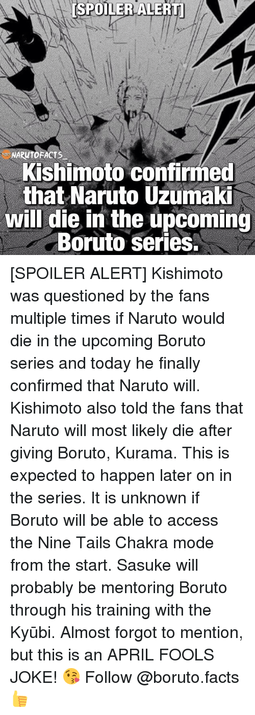 Spoiler Alerts: ESPOILER ALERT  NARUTOFACTS  Kishimoto confirmed  that Naruto Uzumaki  will die in the upcoming  Boruto Series. [SPOILER ALERT] Kishimoto was questioned by the fans multiple times if Naruto would die in the upcoming Boruto series and today he finally confirmed that Naruto will. Kishimoto also told the fans that Naruto will most likely die after giving Boruto, Kurama. This is expected to happen later on in the series. It is unknown if Boruto will be able to access the Nine Tails Chakra mode from the start. Sasuke will probably be mentoring Boruto through his training with the Kyūbi. Almost forgot to mention, but this is an APRIL FOOLS JOKE! 😘 Follow @boruto.facts👍