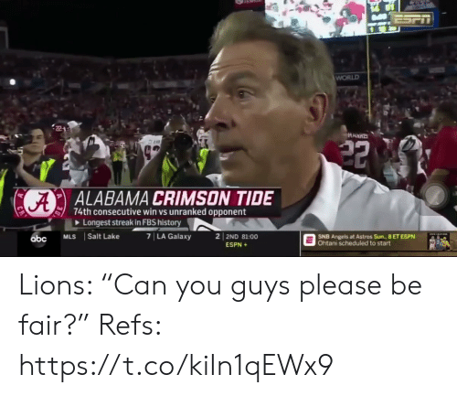 "Abc, Crimson Tide, and Espn: ESPT  WORLD  HARRS  22  ALABAMA CRIMSON TIDE  74th consecutive win vs unranked opponent  Longest streak in FBS history  7 LA Galaxy  2 2ND 81:00  Salt Lake  MLS  SNB Angels at Astros Sun., 8 ET ESPN  Ohtani scheduled to start  abc  ESPN+ Lions: ""Can you guys please be fair?""   Refs: https://t.co/kiIn1qEWx9"