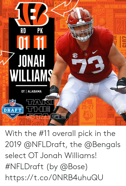 NFL draft: EST:  19-3  NASH VI  TENNESSEE  OUR FUTURE IS NOW  TURE  OUR FUTU  NASHVILLE  TENNESSEE  DRAFT  NGA  CINCINNAT  CIN  BAMA  21  RD PK  D)  ONAH  WILLIAMS  OUR  2  OT | ALABAMA  1  RIL  25-27  NFL  DRAFT THE  2019  2019  BENG  READY  TO  ROAR  OUR FD  19 CINCINNAT  20 With the #11 overall pick in the 2019 @NFLDraft, the @Bengals select OT Jonah Williams! #NFLDraft (by @Bose) https://t.co/0NRB4uhuQU
