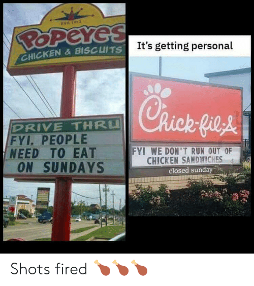 Sundays: EST 72  POPeYes  It's getting personal  CHICKEN&BISCUITS  Rick-fieA  DRIVE THRU  FYI. PEOPLE  NEED TO EAT  ON SUNDAYS  FYI WE DON'T RUN OUT OF  CHICKEN SANDWWICHES  closed sunday Shots fired 🍗🍗🍗