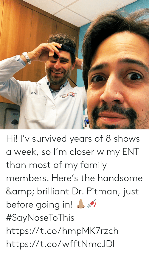 handsome: est Hi! I'v survived years of 8 shows a week, so I'm closer w my ENT than most of my family members. Here's the handsome & brilliant Dr. Pitman, just before going in! 👃🏽💉 #SayNoseToThis https://t.co/hmpMK7rzch https://t.co/wfftNmcJDl