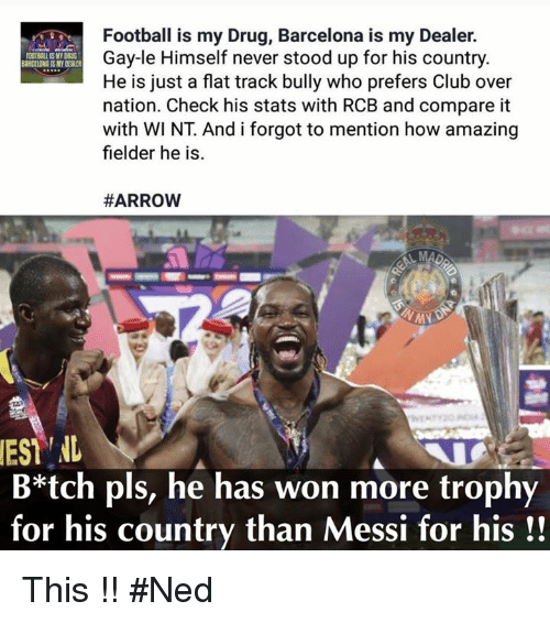 harrow: EST NL  MY DRUG  Football is my Drug, Barcelona is my Dealer.  Gay-le Himself never stood up for his country.  He is just a flat track bully who prefers Club over  nation. Check his stats with RCB and compare it  with WI NT Andiforgot to mention how amazing  fielder he is.  HARROW  B*tch pls, he has won more trophy  for his country than Messi for his This !! #Ned