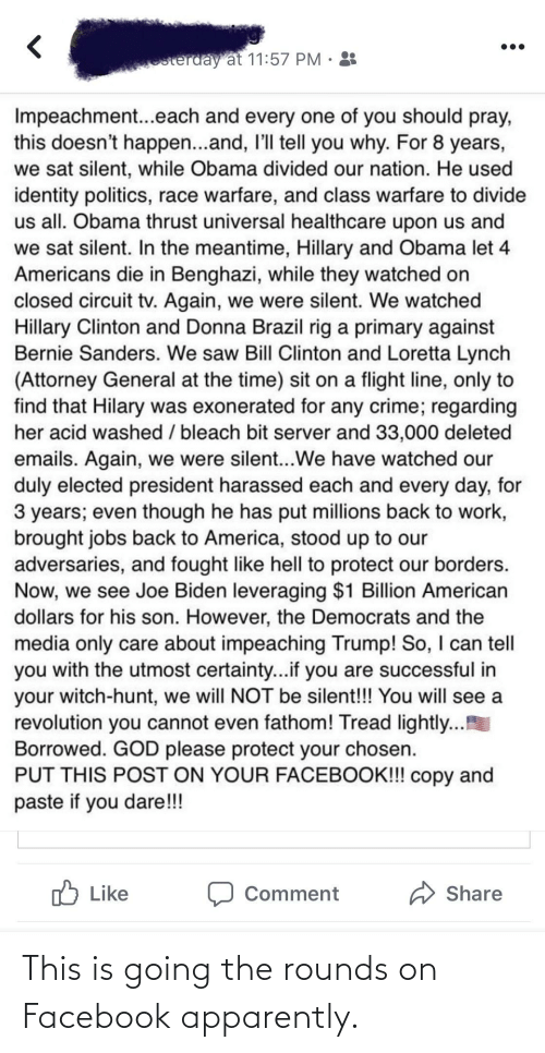 America, Apparently, and Bernie Sanders: esterday at 11:57 PM •  Impeachment...each and every one of you should pray,  this doesn't happen...and, I'll tell you why. For 8 years,  we sat silent, while Obama divided our nation. He used  identity politics, race warfare, and class warfare to divide  us all. Obama thrust universal healthcare upon us and  we sat silent. In the meantime, Hillary and Obama let 4  Americans die in Benghazi, while they watched on  closed circuit tv. Again, we were silent. We watched  Hillary Clinton and Donna Brazil rig a primary against  Bernie Sanders. We saw Bill Clinton and Loretta Lynch  (Attorney General at the time) sit on a flight line, only to  find that Hilary was exonerated for any crime; regarding  her acid washed / bleach bit server and 33,000 deleted  emails. Again, we were silent...We have watched our  duly elected president harassed each and every day, for  3 years; even though he has put millions back to work,  brought jobs back to America, stood up to our  adversaries, and fought like hell to protect our borders.  Now, we see Joe Biden leveraging $1 Billion American  dollars for his son. However, the Democrats and the  media only care about impeaching Trump! So, I can tell  you with the utmost certainty...if you are successful in  your witch-hunt, we will NOT be silent!!! You will see a  revolution you cannot even fathom! Tread lightly...!  Borrowed. GOD please protect your chosen.  PUT THIS POST ON YOUR FACEBOOK!!! copy and  paste if you dare!!!  O Like  Share  Comment This is going the rounds on Facebook apparently.
