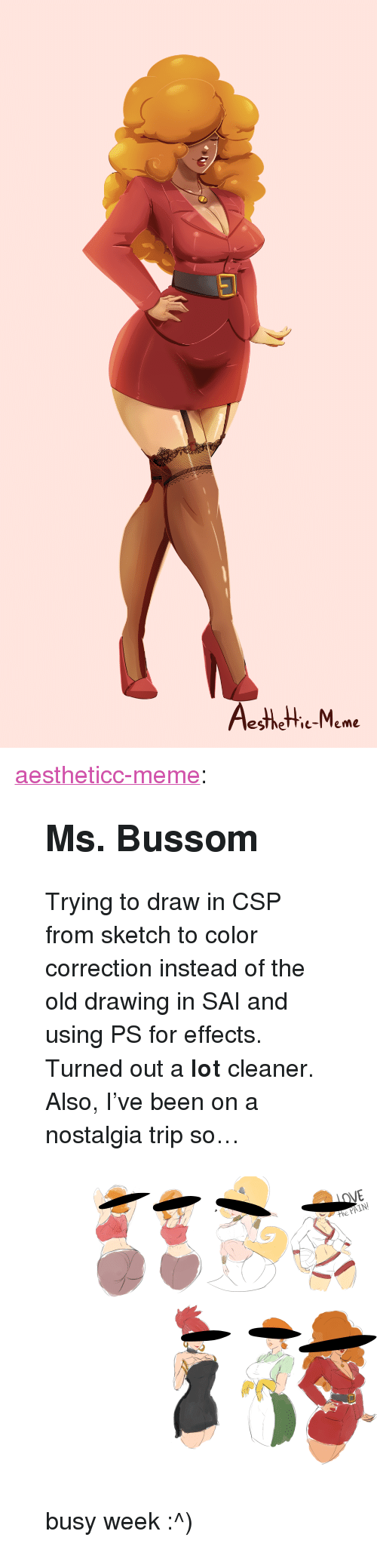 "Correction: esthetie-Meme <p><a href=""https://aestheticc-meme.tumblr.com/post/172005564959/ms-bussom-trying-to-draw-in-csp-from-sketch-to"" class=""tumblr_blog"" target=""_blank"">aestheticc-meme</a>:</p>  <blockquote><h2><b>Ms. Bussom</b></h2><p>Trying to draw in CSP from sketch to color correction instead of the old drawing in SAI and using PS for effects. Turned out a <b>lot</b> cleaner.</p><p>Also, I've been on a nostalgia trip so…</p><figure class=""tmblr-full"" data-orig-height=""7313"" data-orig-width=""10073""><img src=""https://78.media.tumblr.com/280b587b6197f92252b7e23116986d17/tumblr_inline_p5svm2oTcJ1sdoznj_540.png"" data-orig-height=""7313"" data-orig-width=""10073""/></figure><p>busy week :^)</p></blockquote>"