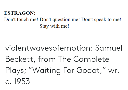 "dont speak: ESTRAGON:  Don't touch me! Don't question me! Don't speak to me!  Stay with me! violentwavesofemotion:    Samuel Beckett, from The Complete Plays; ""Waiting For Godot,"" wr. c. 1953"