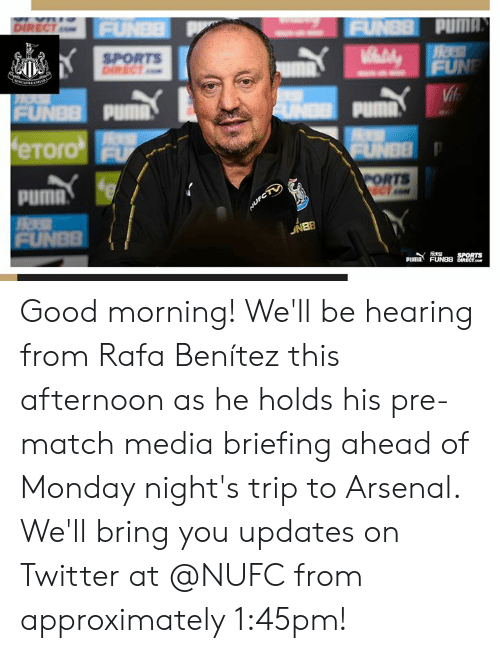 Benitez: ET.  SPORTS  eToro  PORTS  puma  PUMA FUNBB Good morning! We'll be hearing from Rafa Benítez this afternoon as he holds his pre-match media briefing ahead of Monday night's trip to Arsenal.  We'll bring you updates on Twitter at @NUFC from approximately 1:45pm!