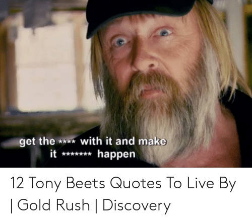 Tony Meme: et the *with it and make  it*happen 12 Tony Beets Quotes To Live By | Gold Rush | Discovery