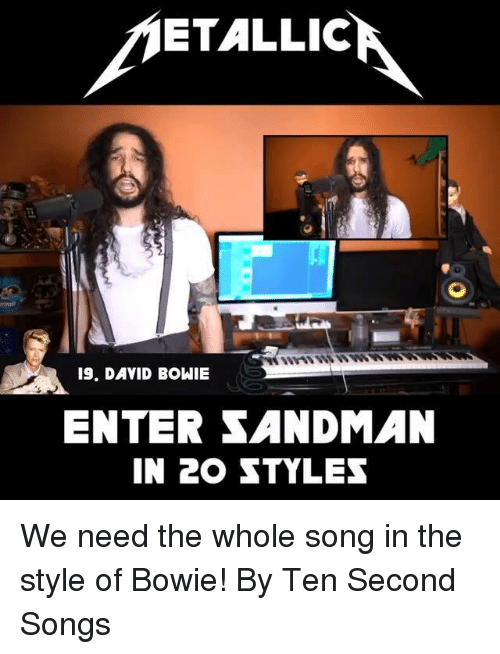 David Bowie: ETALLIC  19. DAVID BOWIE  ENTER SANDMAN  IN 20 STYLES We need the whole song in the style of Bowie! By Ten Second Songs