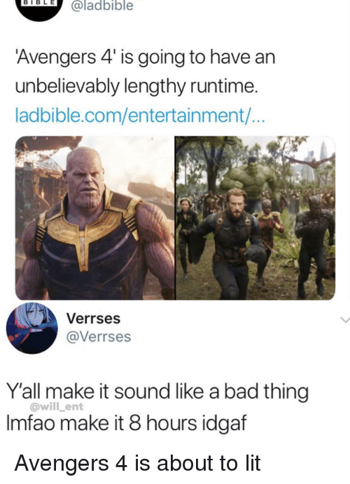 Bad, Lit, and Memes: eTELH  @ladbible  Avengers 4 is going to have an  unbelievably lengthy runtime  ladbible.com/entertainment/..  Verrses  @Verrses  Y'all make it sound like a bad thing  @will _ent  Imfao make it 8 hours idgaf Avengers 4 is about to lit