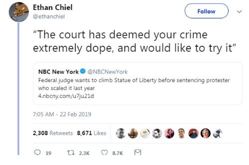 """Protester: Ethan Chiel  @ethanchiel  Followv  """"The court has deemed your crime  extremely dope, and would like to try it""""  NBC New York@NBCNewYork  Federal judge wants to climb Statue of Liberty before sentencing protester  who scaled it last year  4.nbcny.com/u7ju21d  7:05 AM-22 Feb 2019  2,308 Retweets 8,671 Likes  (I+  9"""