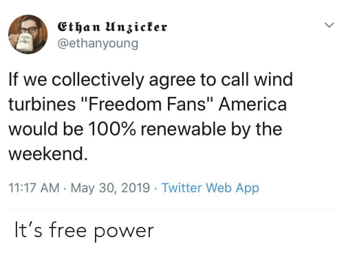 """Twitter, Free, and Power: Ethan I n3tcfer  @ethanyoung  If we collectively agree to call wind  turbines """"Freedom Fans""""America  would be 100% renewable by the  weekend  11:17 AM May 30, 2019 Twitter Web App It's free power"""
