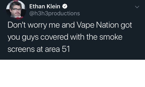 Vape, Got, and Area 51: Ethan Klein  @h3h3productions  Don't worry me and Vape Nation got  you guys covered with the smoke  screens at area 51.
