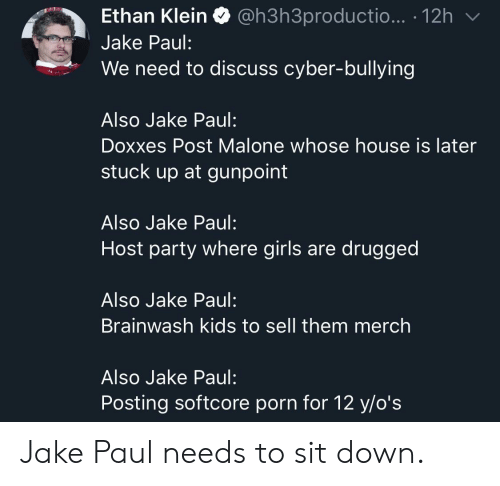 drugged: Ethan Klein Q @h3h3productio... . 12h  Jake Paul:  We need to discuss cyber-bullying  Also Jake Paul:  Doxxes Post Malone whose house is later  stuck up at gunpoint  Also Jake Paul:  Host party where girls are drugged  Also Jake Paul:  Brainwash kids to sell them merch  Also Jake Paul:  Posting softcore porn for 12 y/o's Jake Paul needs to sit down.