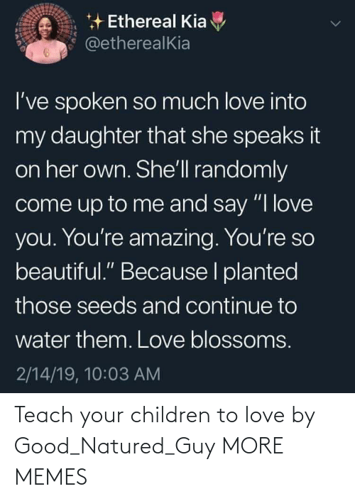 "Youre So: * Ethereal Kia  @etherealKia  I've spoken so much love into  my daughter that she speaks it  on her own. She'll randomly  come up to me and say ""I love  you. You're amazing. You're so  beautiful."" Because I planted  those seeds and continue to  water them. Love blossoms.  2/14/19, 10:03 AM Teach your children to love by Good_Natured_Guy MORE MEMES"