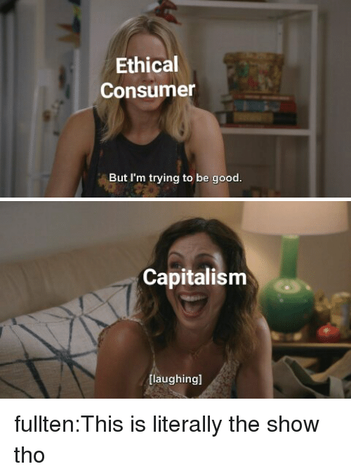 Tumblr, Blog, and Capitalism: Ethical  Consumer  But I'm trying to be good.   Capitalism  [laughingl fullten:This is literally the show tho
