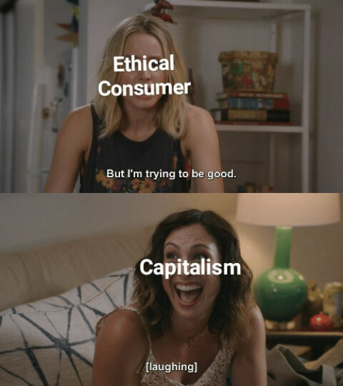 Capitalism, Good, and Ethical: Ethical  Consumer  But I'm trying to be good.   Capitalism  [laughingl