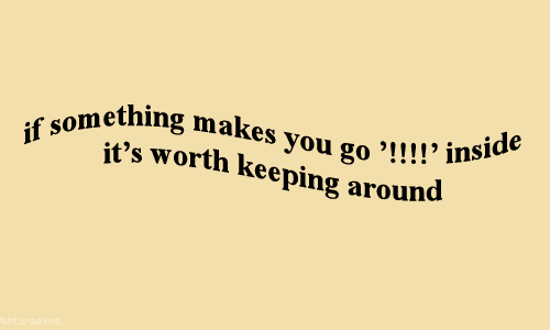 "Keeping: ething makes you go '!! !!  it's worth keeping around  you go ""!!!! inside"