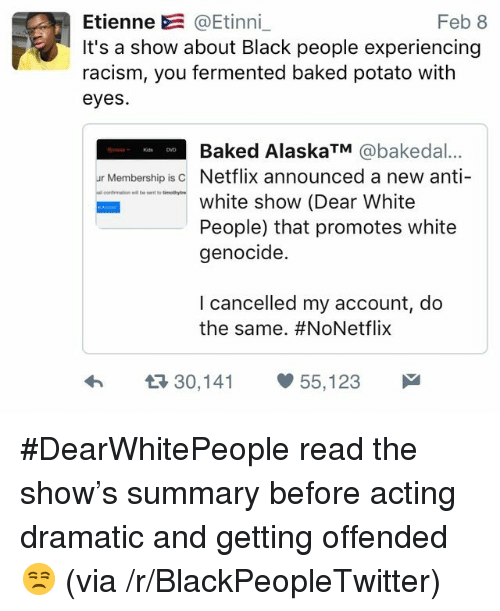 White Genocide: Etienne @Etinni_  It's a show about Black people experiencing  racism, you fermented baked potato with  eyes  Feb 8  Baked AlaskaTM @bakedal...  ur Membership isc Netflix announced a new anti-  omation ellent to tiotyre  white show (Dear White  People) that promotes white  genocide.  I cancelled my account, do  the same. #NoNetflix  h  30,141 55,123 <p>#DearWhitePeople read the show&rsquo;s summary before acting dramatic and getting offended 😒 (via /r/BlackPeopleTwitter)</p>