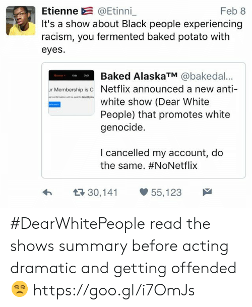 White Genocide: Etienne @Etinni_  It's a show about Black people experiencing  racism, you fermented baked potato with  eyes  Feb 8  Baked AlaskaTM @bakedal...  ur Membership isc Netflix announced a new anti-  omation ellent to tiotyre  white show (Dear White  People) that promotes white  genocide.  I cancelled my account, do  the same. #NoNetflix  h  30,141 55,123 #DearWhitePeople read the shows summary before acting dramatic and getting offended 😒 https://goo.gl/i7OmJs