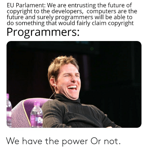 Computers, Future, and Power: EU Parlament: We are entrusting the future of  copyright to the developers, computers are the  future and surely programmers will be able to  do something that would fairly claim copyright  Programmers: We have the power Or not.