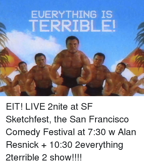 Dank, San Francisco, and Festival: EUERYTHING IS  TERRIBLE! EIT! LIVE 2nite at SF Sketchfest, the San Francisco Comedy Festival at 7:30 w Alan Resnick + 10:30 2everything 2terrible 2 show!!!!
