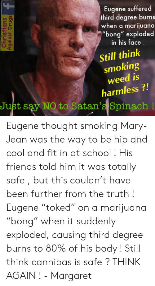 "Friends, Memes, and School: Eugene suffered  third degree burns  when a marijuana  ""bong"" exploded  UD  in his face  Still think  smoking  weed is  harmless?!  Just say NO to Satan's Spinach! Eugene thought smoking Mary-Jean was the way to be hip and cool and fit in at school ! His friends told him it was totally safe , but this couldn't have been further from the truth ! Eugene ""toked"" on a marijuana ""bong"" when it suddenly exploded, causing third degree burns to 80% of his body ! Still think cannibas is safe ? THINK AGAIN !   - Margaret"