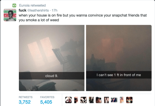 Fire, Friends, and Snapchat: Eunoia retweeted  IE  uck @leathershirts 17h  when your house is on fire but you wanna convince your snapchat friends that  you smoke a lot of weed  cloud 9.  I can't see 1 ft in front of me  RETWEETS  3,752 FAVORITES  dAit