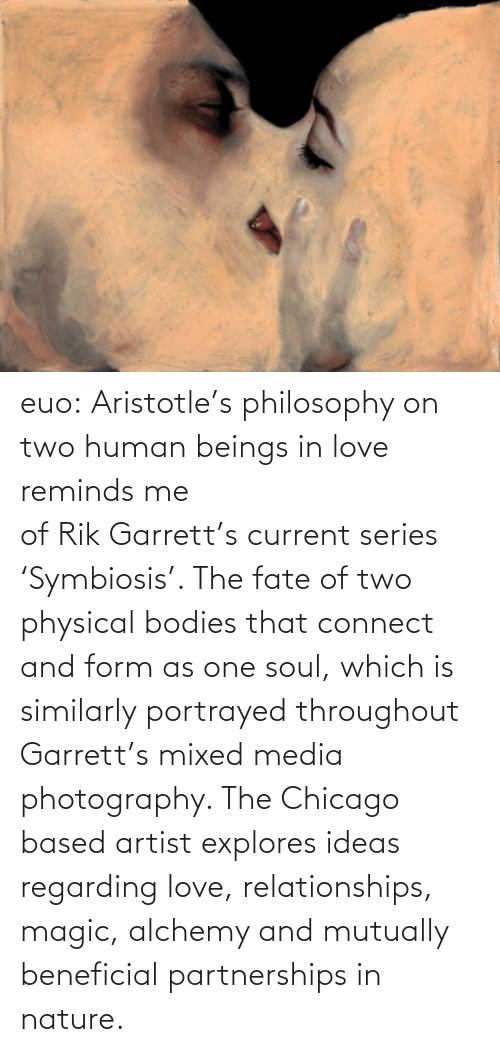 Explores: euo:  Aristotle's philosophy on two human beings in love reminds me ofRikGarrett'scurrent series 'Symbiosis'. The fate of two physical bodies that connect and form as one soul, which is similarly portrayed throughout Garrett's mixed media photography. The Chicago based artist explores ideas regarding love, relationships, magic, alchemy and mutually beneficial partnerships in nature.