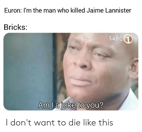 Jaime Lannister, Who, and Man: Euron: I'm the man who killed Jaime Lannister  Bricks:  SABC  Am la joke to you? I don't want to die like this