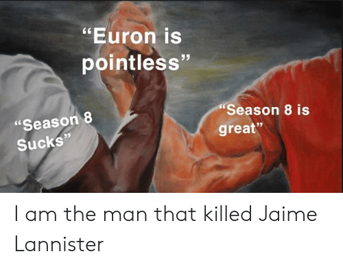 """Jaime Lannister, Man, and Great: """"Euron is  pointless""""  Season 8 is  """"Season 8  great""""  Sucks"""" I am the man that killed Jaime Lannister"""