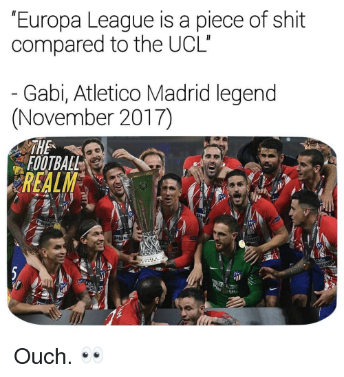 Atletico Madrid: Europa League is a piece of shit  compared to the UCL  Gabi, Atletico Madrid legend  (November 2017)  THE  FOOTBALL  REALM  de  Plos  Trade  ra Ouch. 👀