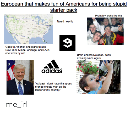 "Adidas, America, and Chicago: European that makes fun of Americans for being stupid  starter pack  Probably looks like this  Taxed heavily  9  MuLa  Goes to America and plans to see  New York, Miami, Chicago, and LA in  one week by car  Brain underdeveloped, been  drinking since age 5  adidas  ""At least I don't have this gross  orange cheeto man as the  leader of my country."" me_irl"