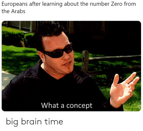 concept: Europeans after learning about the number Zero from  the Arabs  What a concept big brain time
